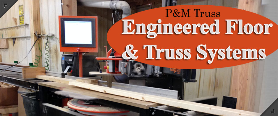 P&M Truss, Inc. Engineered Floor & Truss Systems